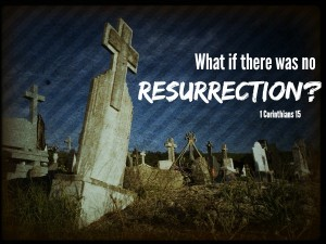 What If There Was No Resurrection Fellowship Bible Church